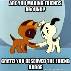 friends-roleplayers - are you making friends around? Gratz! you deserved the friend badge