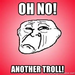 Sad Troll - Oh no! Another troll!