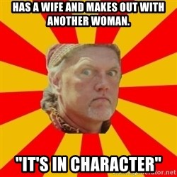 """Angry Gypsy Man - has a wife and makes out with another woman. """"it's in character"""""""