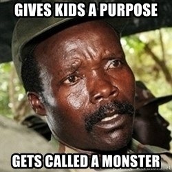 Good Guy Joe Kony - Gives kids a purpose Gets called a Monster