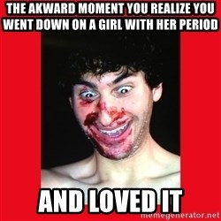 MarcusAndronicus - the akward moment you realize you went down on a girl with her period and loved it