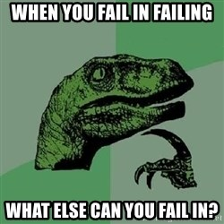 Philosoraptor - when you fail in failing what else can you fail in?