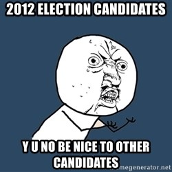 Y U No - 2012 ELECTION CANDIDATES Y U NO BE NICE TO OTHER CANDIDATES