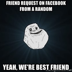 Forever Alone - friend request on facebook from a random yeah, we're best friend