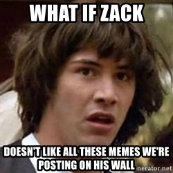 Conspiracy Keanu - what if zack doesn't like all these memes we're posting on his wall
