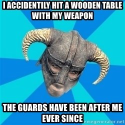 skyrim stan - i accidentily hit a wooden table with my weapon  the guards have been after me ever since