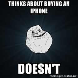 Forever Alone - Thinks about buying an IPHONE Doesn't