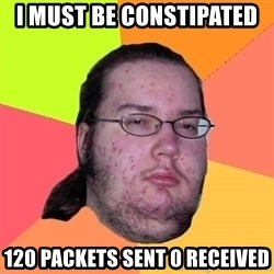 Butthurt Dweller - I must be constipated  120 packets sent 0 received