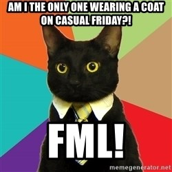 Business Cat - Am I the only one wearing a coat on casual Friday?! FML!