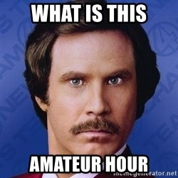 Ron Burgundy - What is this Amateur hour
