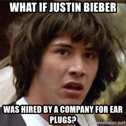 Conspiracy Keanu - What if justin Bieber Was hired by a company for ear plugs?