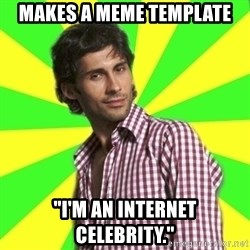 "Know-it-all wannabe Randy - makes a meme template ""I'm an internet celebrity."""