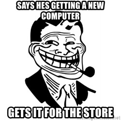 Troll Dad - says hes getting a new computer gets it for the store