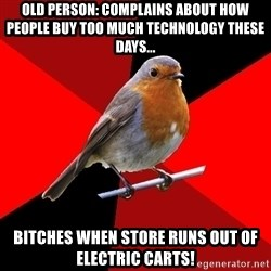 Retail Robin - Old person: complains about how people buy too much technology these days... bitches when store runs out of electric carts!