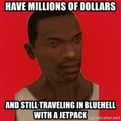 carl johnson - HAVE MILLIONS OF DOLLARS AND STILL TRAVELING IN BLUEHELL WITH A JETPACK