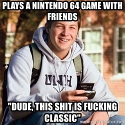 """College Freshman - plays a nintendo 64 game with friends """"dude, this shit is fucking classic"""""""