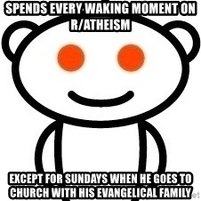 Reddit Robot - spends every waking moment on r/atheism except for sundays when he goes to church with his evangelical family