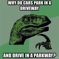 Philosoraptor - Why do cars park in a driveway and drive in a parkway?