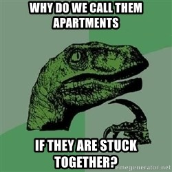 Philosoraptor - Why do we call them apartments if they are stuck together?