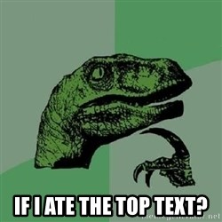 Philosoraptor -  If I ate the Top text?