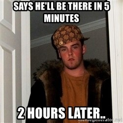 Scumbag Steve - says he'll be there in 5 minutes 2 hours later..