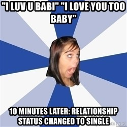 "Annoying Facebook Girl - ""I luv u babi"" ""i love you too baby"" 10 minutes later: relationship status changed to single"