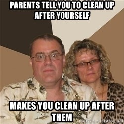 AnnoyingParents - parents tell you to clean up after yourself makes you clean up after them