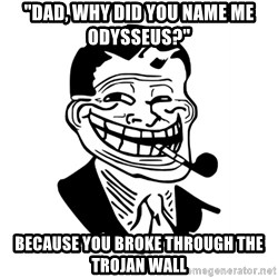 "Troll Dad - ""Dad, Why did you Name me ODysseus?"" Because you Broke through the Trojan Wall"