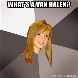 Musically Oblivious 8th Grader - What's a Van Halen?