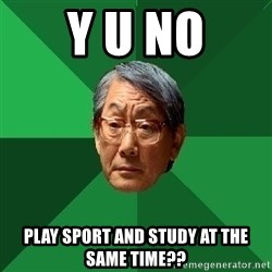 High Expectations Asian Father - y u no play sport and study at the same time??
