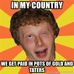 Sexy Sean - in my country  we get paid in pots of gold and taters