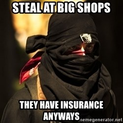 Encapuchado - steal at big shops they have insurance anyways