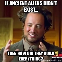 Ancient Aliens - IF ancient aliens didn't exist... THEN HOW DID THEY BUILD EVERYTHING?