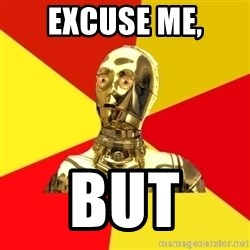 C3PO - excuse me, but