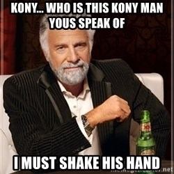 The Most Interesting Man In The World - KONY... WHO IS THIS KONY MAN YOUS SPEAK OF I MUST SHAKE HIS HAND