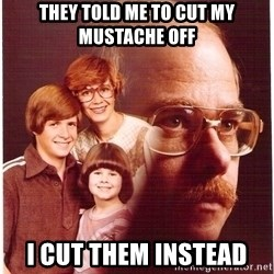 Vengeance Dad - They told me to cut my mustache off i cut them instead