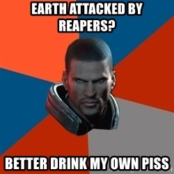 Shepard Says - Earth attacked by Reapers? Better drink my own piss