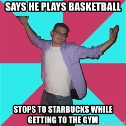 Douchebag Roommate - Says he plays basketball stops to starbucks while getting to the gym