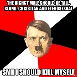 Advice Hitler - The righgt male should be tall, blond, christian and eterosexual smh i should kill myself