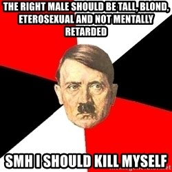 Advice Hitler - THE RIGHT MALE SHOULD BE TALL, BLOND, ETEROSEXUAL AND NOT MENTALLY RETARDED SMH I SHOULD KILL MYSELF