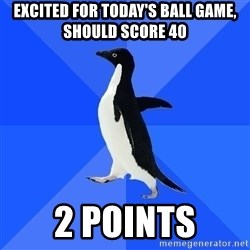 Socially Awkward Penguin - EXCITED FOR TODAY'S BALL GAME, SHOULD SCORE 40 2 POINTS