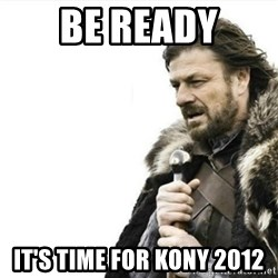 Prepare yourself - BE READY IT'S TIME FOR KONY 2012