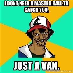 Ash Pedreiro - I dont need a master ball to catch you, just a van.