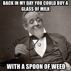 1889 [10] guy - BACK IN MY DAY YOU COULD BUY A GLASS OF MILK  WITH A SPOON OF WEED