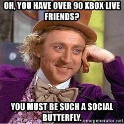 Willy Wonka - Oh, you have over 90 xbox live friends? you must be such a social butterfly.
