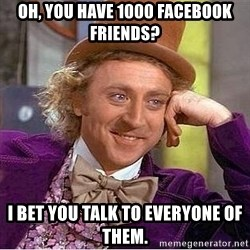 Willy Wonka - Oh, you have 1000 facebook friends? I bet you talk to everyone of them.