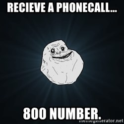 Forever Alone - Recieve a phonecall... 800 number.