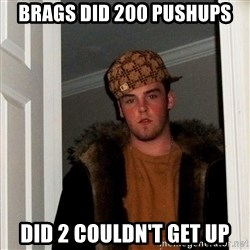 Scumbag Steve - Brags did 200 pushups Did 2 couldn't get up