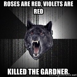 Insanity Wolf - roses are red, Violets are red killed the gardner.