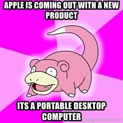 Slowpoke - apple is coming out with a new product Its a portable desktop computer
